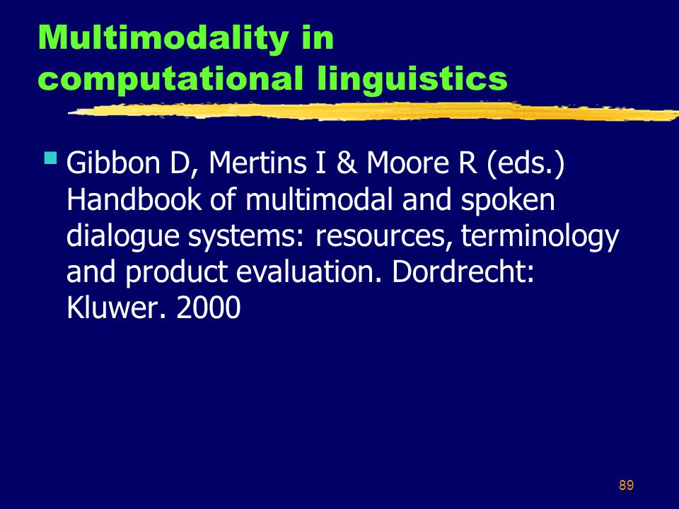 89 Multimodality in computational linguistics  Gibbon D, Mertins I & Moore R (eds.) Handbook of multimodal and spoken dialogue systems: resources, terminology and product evaluation.