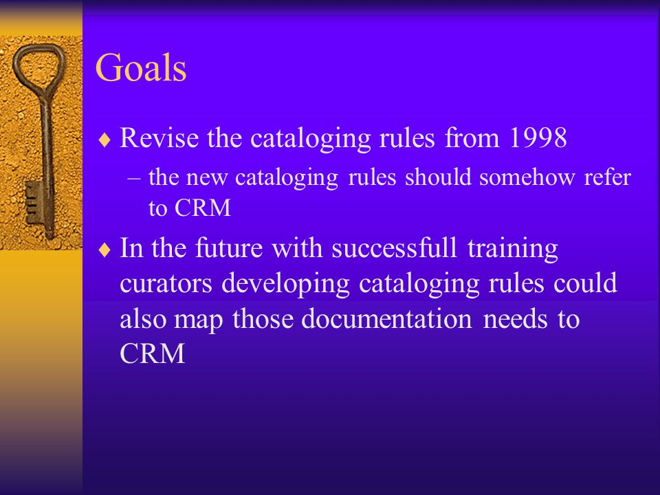 Goals  Revise the cataloging rules from 1998 –the new cataloging rules should somehow refer to CRM  In the future with successfull training curators