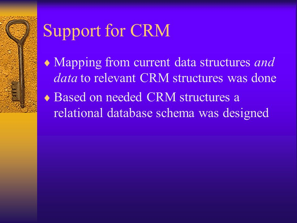 Support for CRM  Mapping from current data structures and data to relevant CRM structures was done  Based on needed CRM structures a relational data