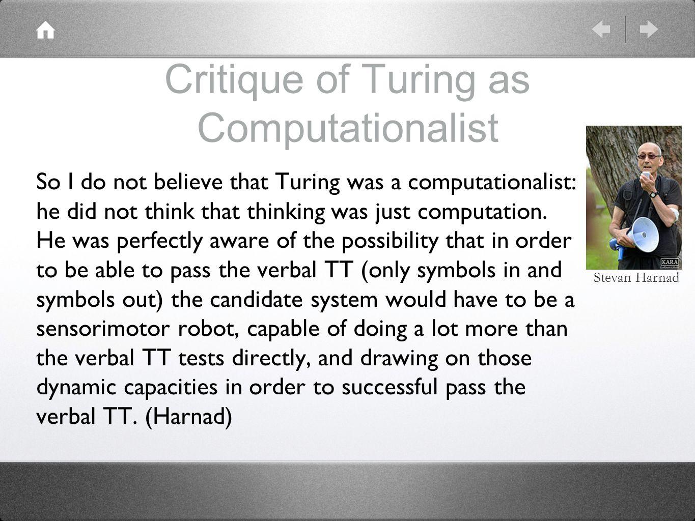 Critique of Turing as Computationalist So I do not believe that Turing was a computationalist: he did not think that thinking was just computation.