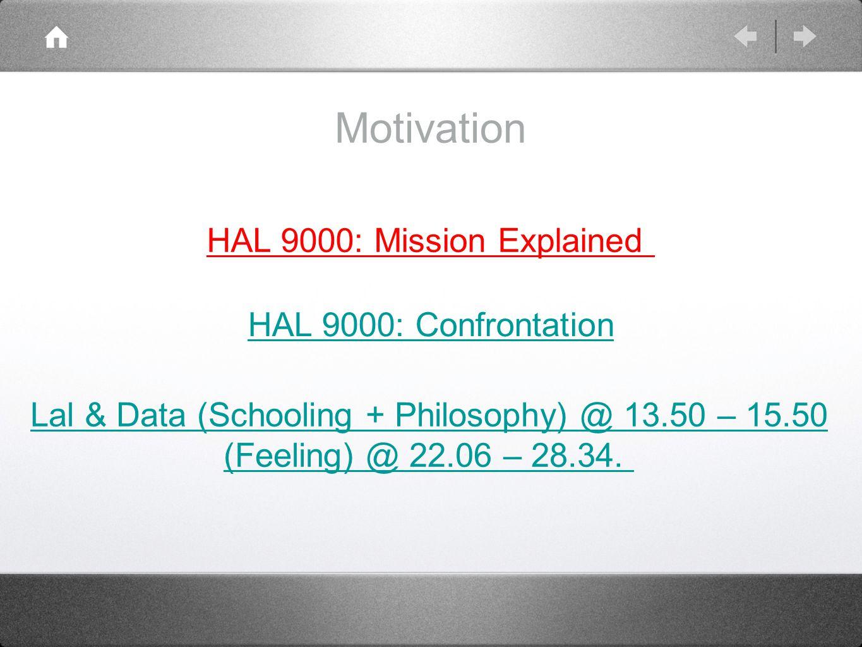 Motivation HAL 9000: Confrontation HAL 9000: Mission Explained Lal & Data (Schooling + Philosophy) @ 13.50 – 15.50 (Feeling) @ 22.06 – 28.34.