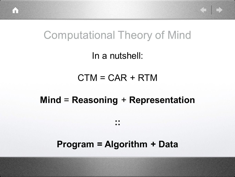 Computational Theory of Mind In a nutshell: CTM = CAR + RTM Mind = Reasoning + Representation :: Program = Algorithm + Data