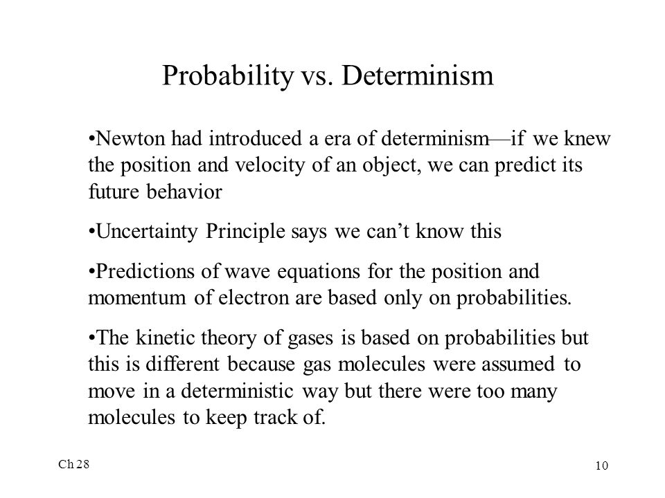 Ch 28 10 Probability vs. Determinism Newton had introduced a era of determinism—if we knew the position and velocity of an object, we can predict its