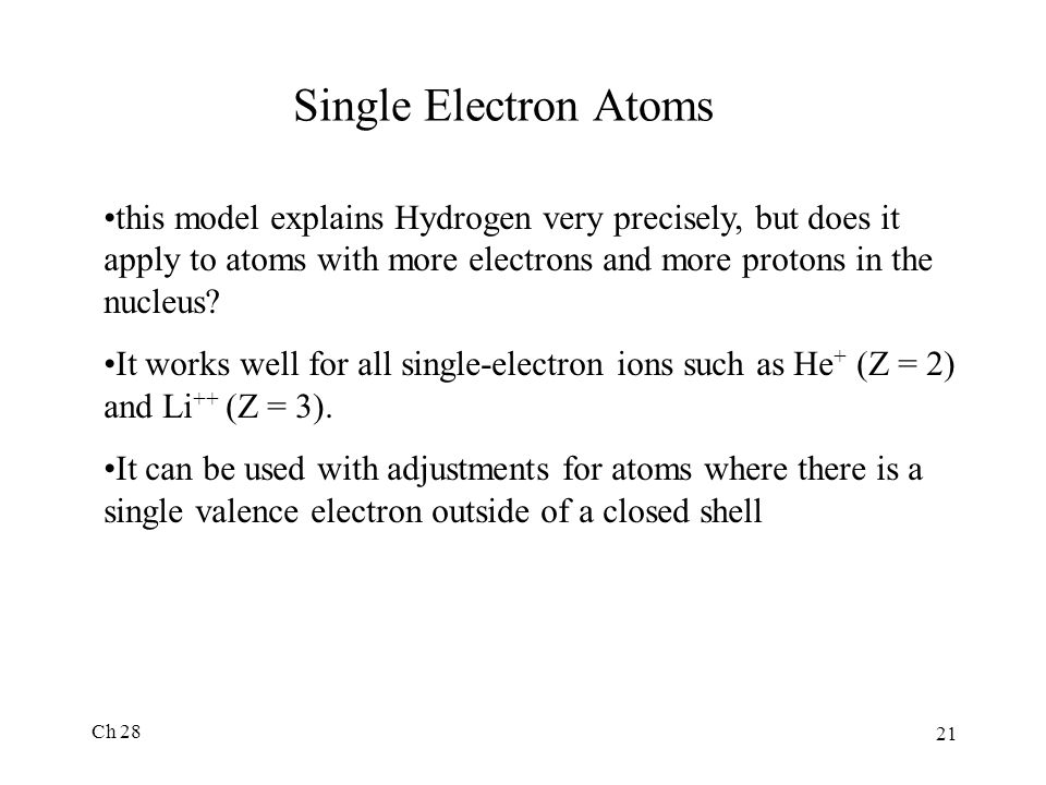 Ch 28 21 Single Electron Atoms this model explains Hydrogen very precisely, but does it apply to atoms with more electrons and more protons in the nuc