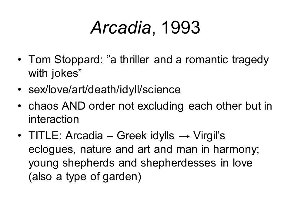"Arcadia, 1993 Tom Stoppard: ""a thriller and a romantic tragedy with jokes"" sex/love/art/death/idyll/science chaos AND order not excluding each other b"