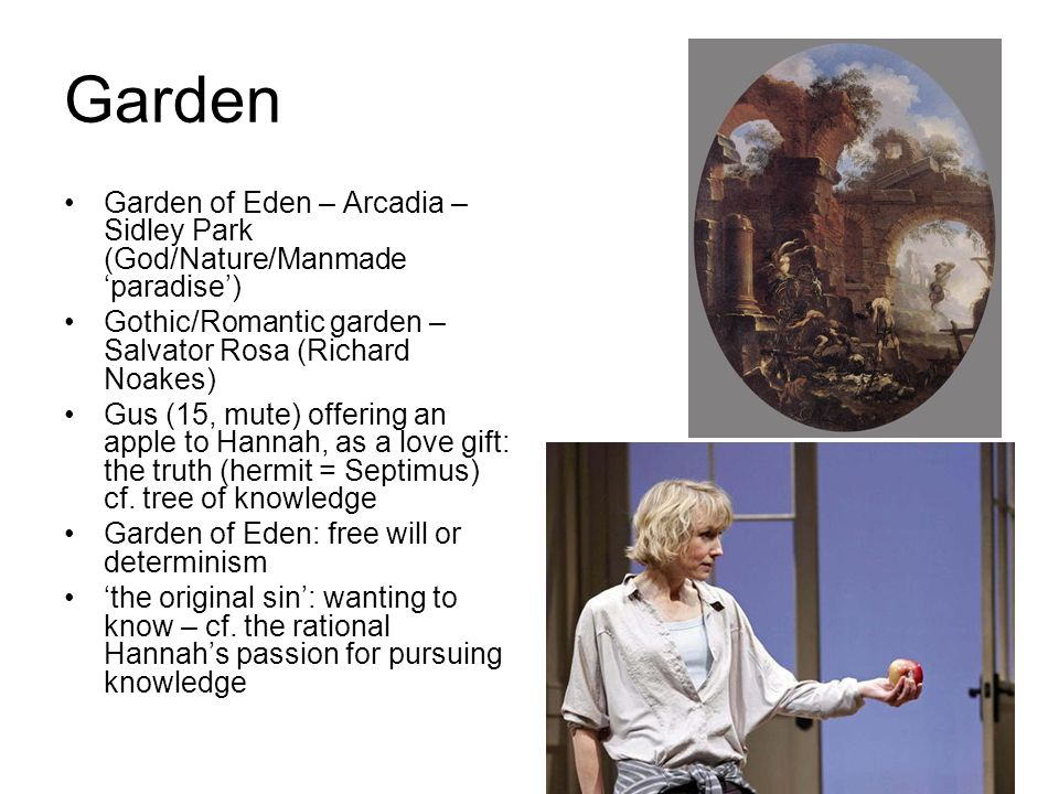 Garden Garden of Eden – Arcadia – Sidley Park (God/Nature/Manmade 'paradise') Gothic/Romantic garden – Salvator Rosa (Richard Noakes) Gus (15, mute) offering an apple to Hannah, as a love gift: the truth (hermit = Septimus) cf.