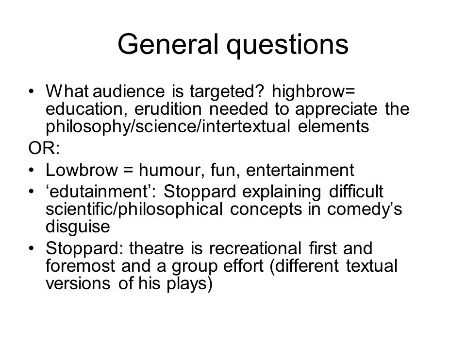 General questions What audience is targeted? highbrow= education, erudition needed to appreciate the philosophy/science/intertextual elements OR: Lowb