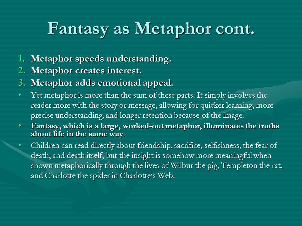 Fantasy as Metaphor cont. 1.Metaphor speeds understanding. 2.Metaphor creates interest. 3.Metaphor adds emotional appeal. Yet metaphor is more than th