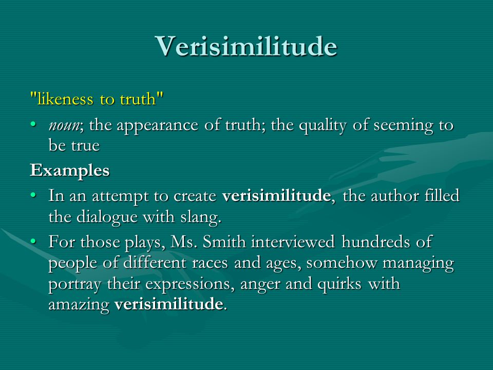 Verisimilitude likeness to truth noun; the appearance of truth; the quality of seeming to be truenoun; the appearance of truth; the quality of seeming to be true Examples In an attempt to create verisimilitude, the author filled the dialogue with slang.In an attempt to create verisimilitude, the author filled the dialogue with slang.