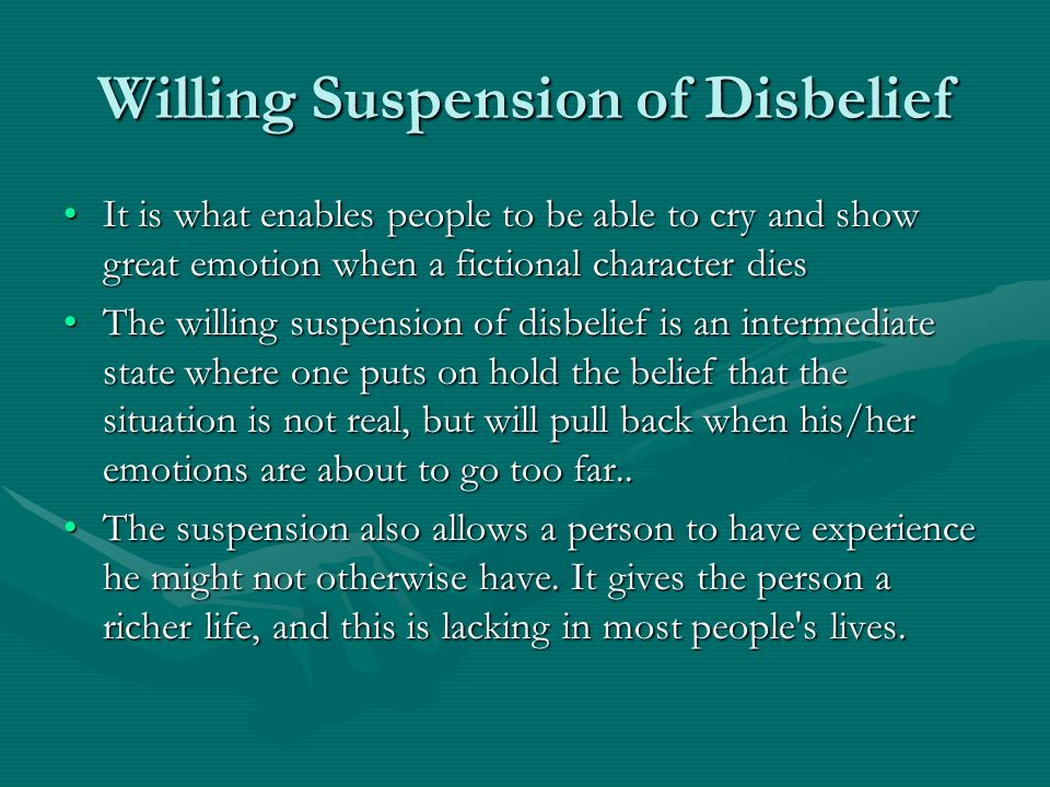Willing Suspension of Disbelief It is what enables people to be able to cry and show great emotion when a fictional character diesIt is what enables people to be able to cry and show great emotion when a fictional character dies The willing suspension of disbelief is an intermediate state where one puts on hold the belief that the situation is not real, but will pull back when his/her emotions are about to go too far..The willing suspension of disbelief is an intermediate state where one puts on hold the belief that the situation is not real, but will pull back when his/her emotions are about to go too far..