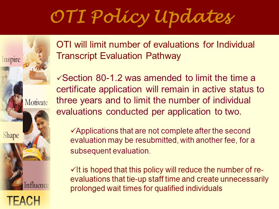 OTI Policy Updates OTI will limit number of evaluations for Individual Transcript Evaluation Pathway Section 80-1.2 was amended to limit the time a certificate application will remain in active status to three years and to limit the number of individual evaluations conducted per application to two.