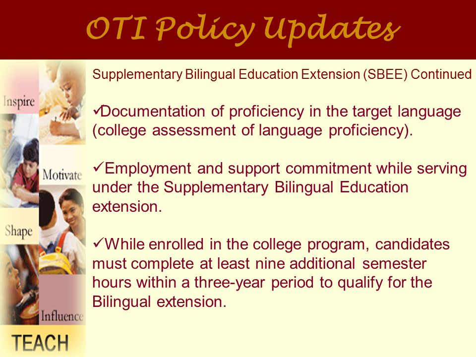 OTI Policy Updates Supplementary Bilingual Education Extension (SBEE) Continued Documentation of proficiency in the target language (college assessment of language proficiency).