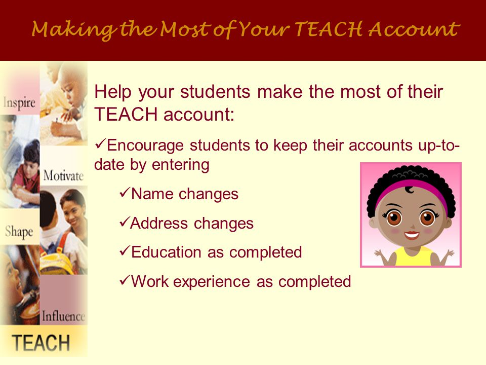 Making the Most of Your TEACH Account Students can Use the Account Information Link to Track the status of their applications and issued certificates View correspondence we sent them including their most recent evaluations Check to see if we received transcripts or other documents submitted