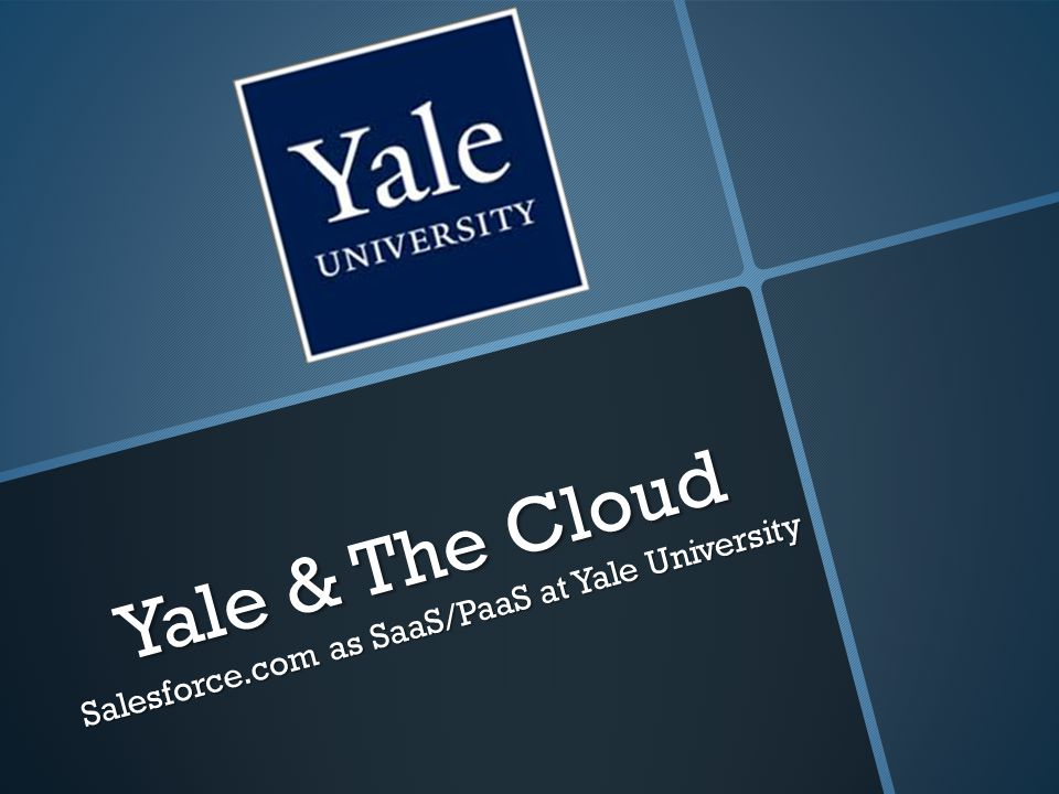 Yale & The Cloud Salesforce.com as SaaS/PaaS at Yale University