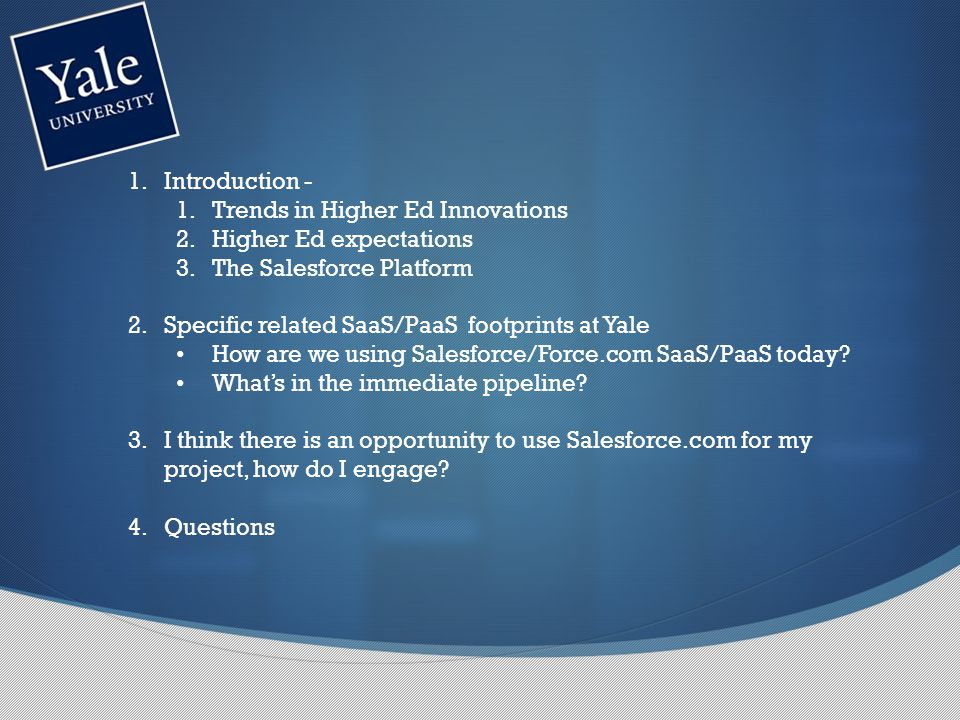 1.Introduction - 1.Trends in Higher Ed Innovations 2.Higher Ed expectations 3.The Salesforce Platform 2.Specific related SaaS/PaaS footprints at Yale How are we using Salesforce/Force.com SaaS/PaaS today.