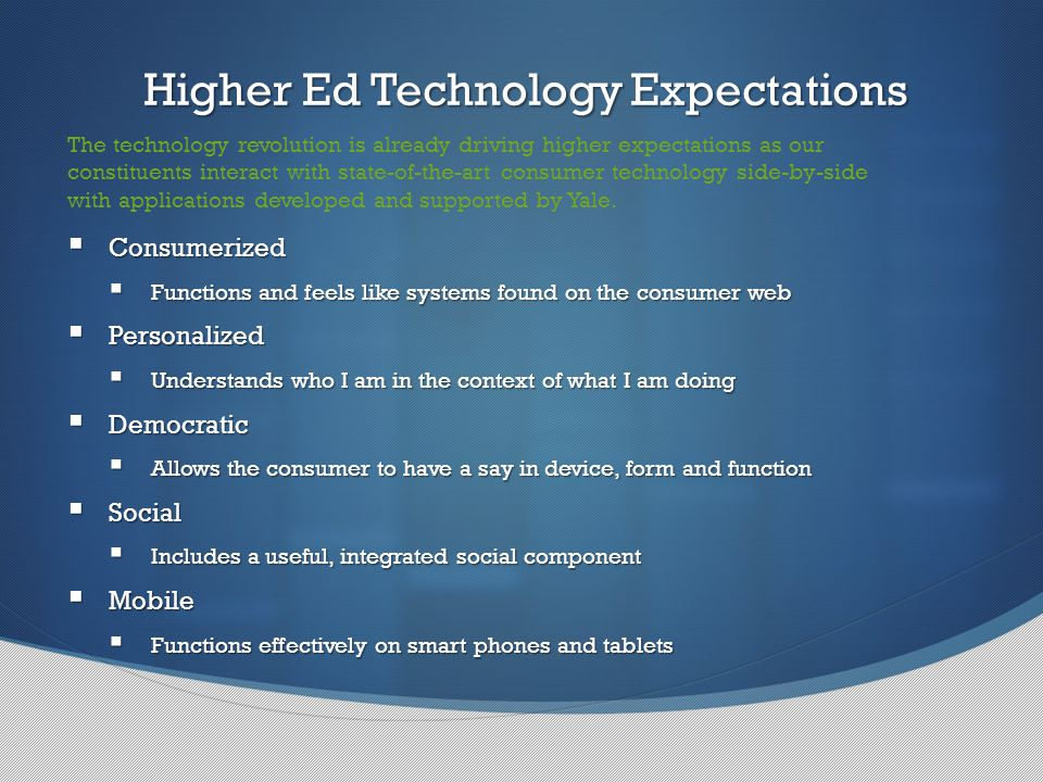 Higher Ed Technology Expectations Higher Ed Technology Expectations The technology revolution is already driving higher expectations as our constituents interact with state-of-the-art consumer technology side-by-side with applications developed and supported by Yale.