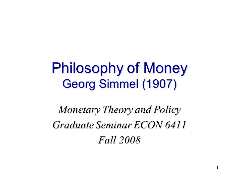 1 Philosophy of Money Georg Simmel (1907) Monetary Theory and Policy Graduate Seminar ECON 6411 Fall 2008