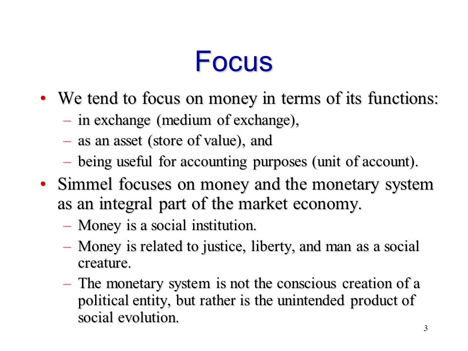 3 Focus We tend to focus on money in terms of its functions:We tend to focus on money in terms of its functions: –in exchange (medium of exchange), –a