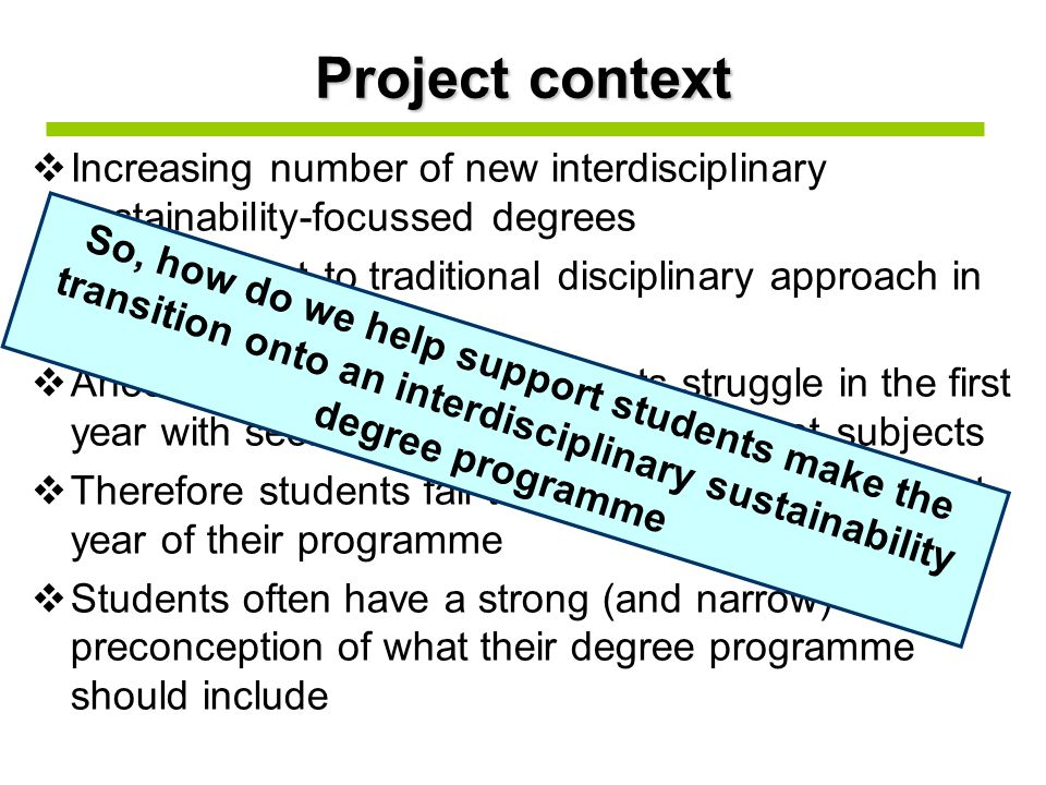 Project context  Increasing number of new interdisciplinary sustainability-focussed degrees  Very different to traditional disciplinary approach in schools  Anecdotal evidence that students struggle in the first year with seeing the relevance of different subjects  Therefore students fail to make the most of the first year of their programme  Students often have a strong (and narrow) preconception of what their degree programme should include So, how do we help support students make the transition onto an interdisciplinary sustainability degree programme