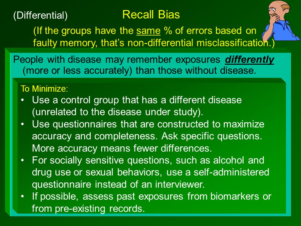 Recall Bias People with disease may remember exposures differently (more or less accurately) than those without disease.