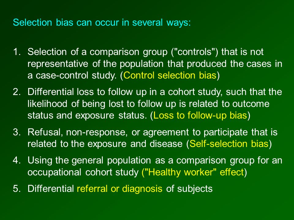 Selection bias can occur in several ways: 1.Selection of a comparison group ( controls ) that is not representative of the population that produced the cases in a case-control study.