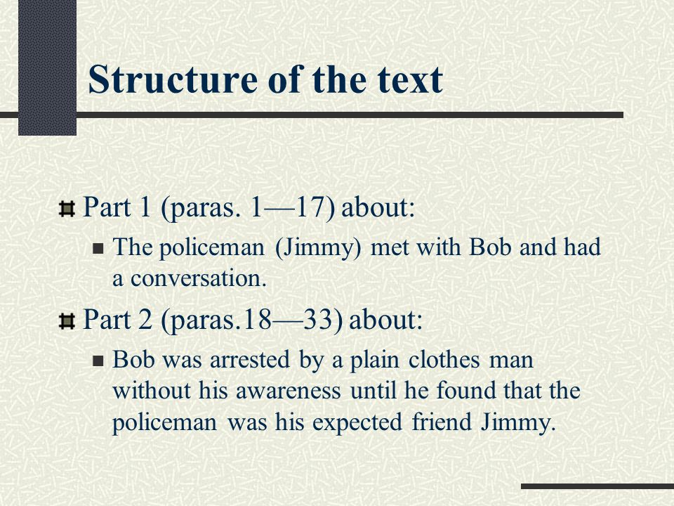 Structure of the text Part 1 (paras. 1—17) about: The policeman (Jimmy) met with Bob and had a conversation. Part 2 (paras.18—33) about: Bob was arres