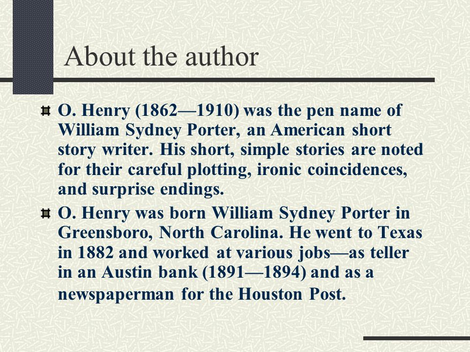 About the author O. Henry (1862—1910) was the pen name of William Sydney Porter, an American short story writer. His short, simple stories are noted f