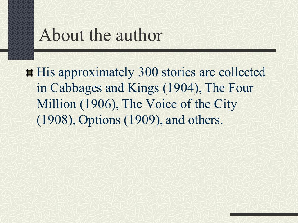 About the author His approximately 300 stories are collected in Cabbages and Kings (1904), The Four Million (1906), The Voice of the City (1908), Opti