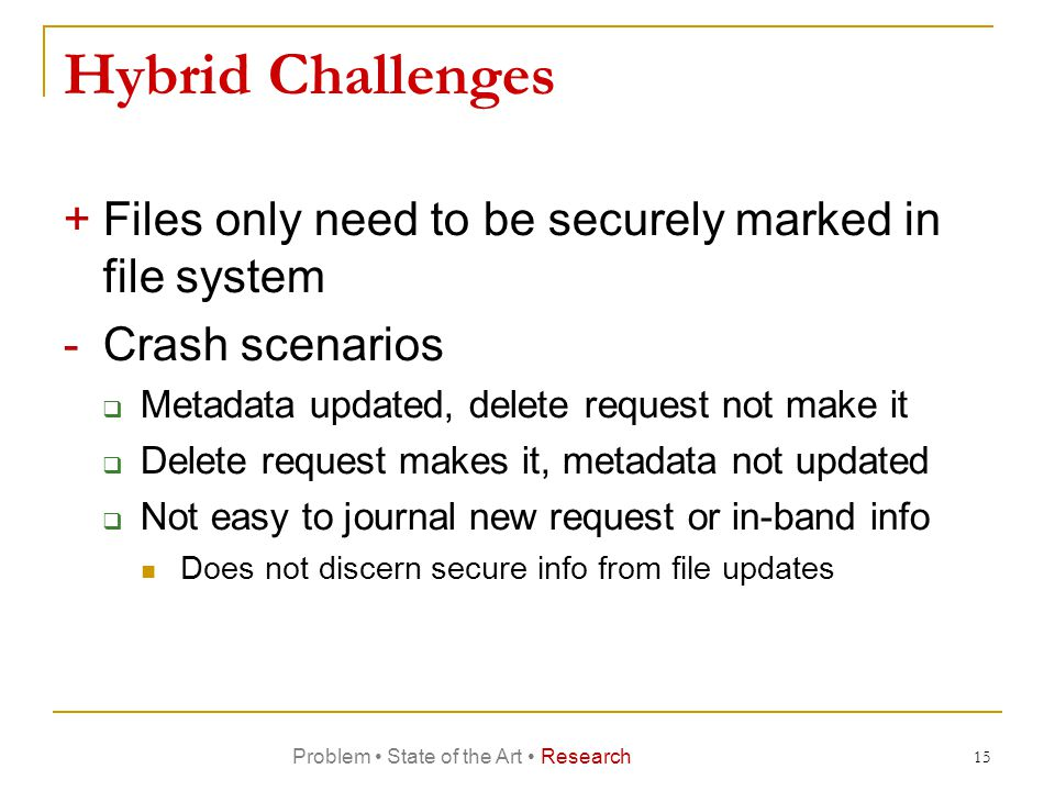 Hybrid Challenges +Files only need to be securely marked in file system -Crash scenarios  Metadata updated, delete request not make it  Delete request makes it, metadata not updated  Not easy to journal new request or in-band info Does not discern secure info from file updates 15 Problem State of the Art Research