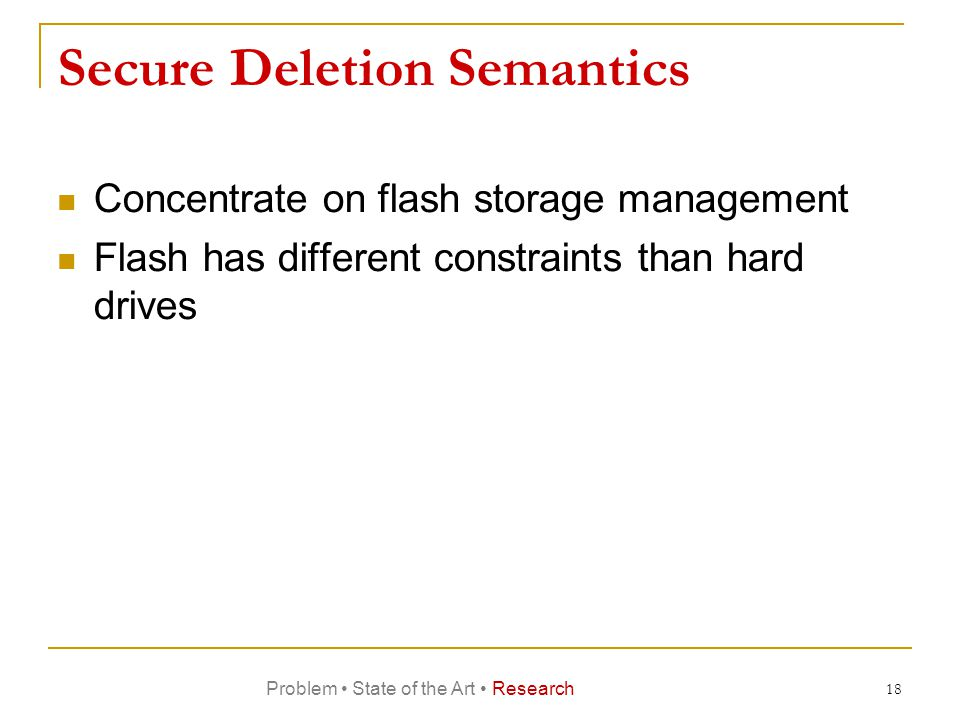 Secure Deletion Semantics Concentrate on flash storage management Flash has different constraints than hard drives 18 Problem State of the Art Research