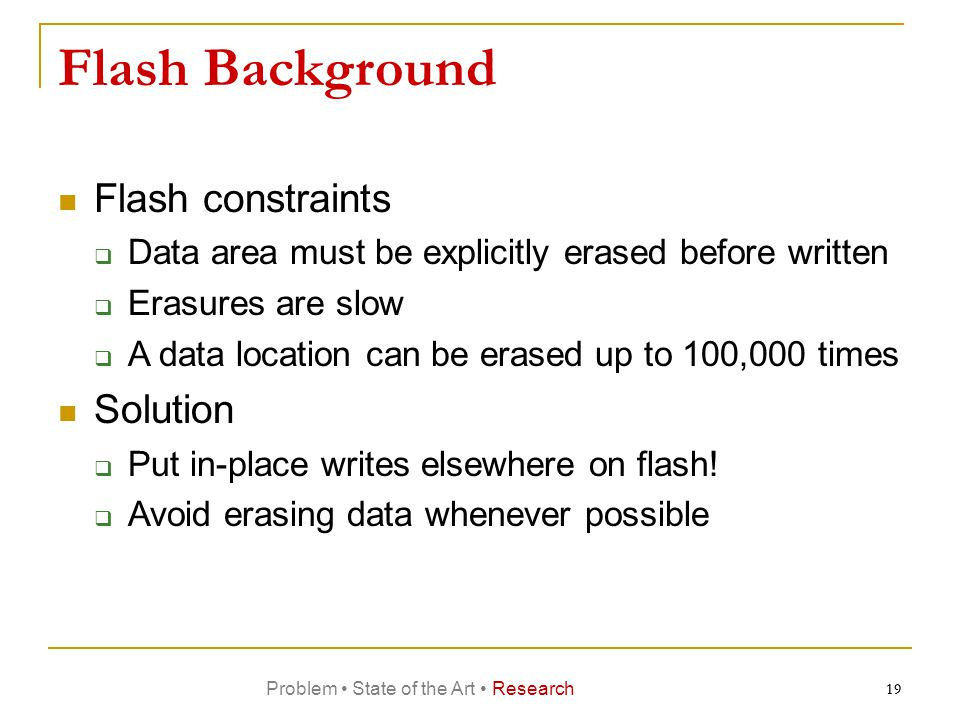 Flash Background Flash constraints  Data area must be explicitly erased before written  Erasures are slow  A data location can be erased up to 100,000 times Solution  Put in-place writes elsewhere on flash.
