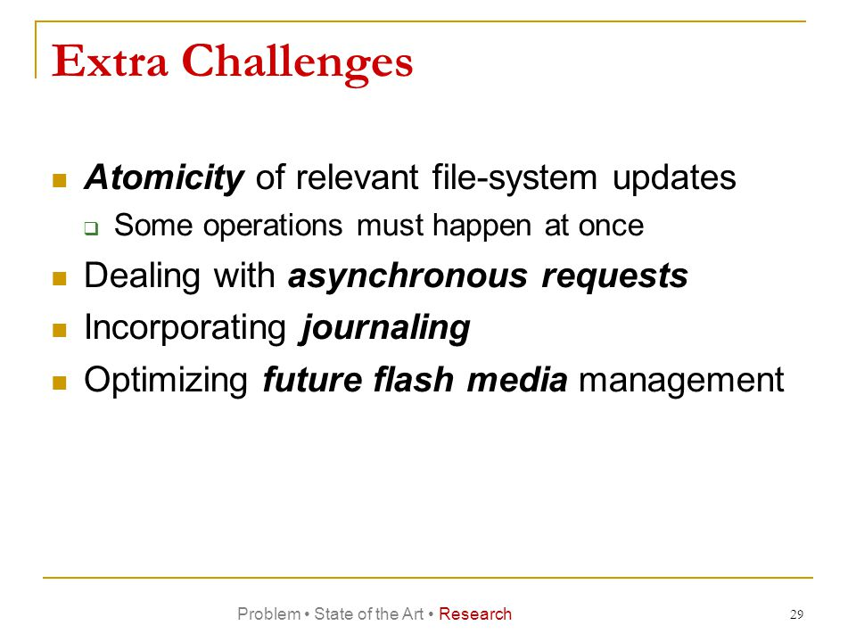 Extra Challenges Atomicity of relevant file-system updates  Some operations must happen at once Dealing with asynchronous requests Incorporating journaling Optimizing future flash media management 29 Problem State of the Art Research