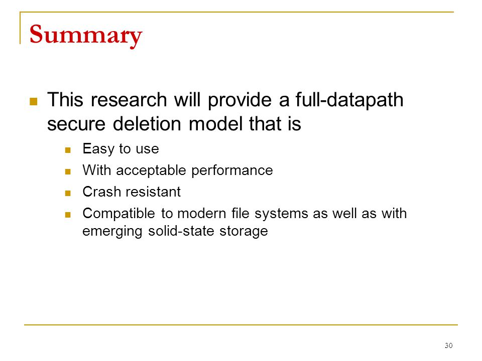 Summary This research will provide a full-datapath secure deletion model that is Easy to use With acceptable performance Crash resistant Compatible to modern file systems as well as with emerging solid-state storage 30