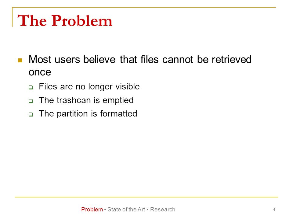 The Problem Most users believe that files cannot be retrieved once  Files are no longer visible  The trashcan is emptied  The partition is formatted Problem State of the Art Research 4