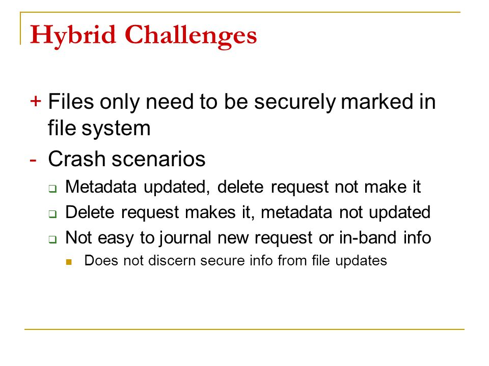 Hybrid Challenges +Files only need to be securely marked in file system -Crash scenarios  Metadata updated, delete request not make it  Delete request makes it, metadata not updated  Not easy to journal new request or in-band info Does not discern secure info from file updates 41