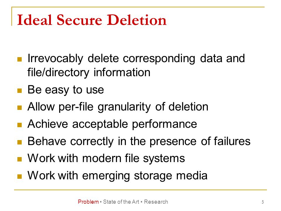 Ideal Secure Deletion Irrevocably delete corresponding data and file/directory information Be easy to use Allow per-file granularity of deletion Achieve acceptable performance Behave correctly in the presence of failures Work with modern file systems Work with emerging storage media 5 Problem State of the Art Research