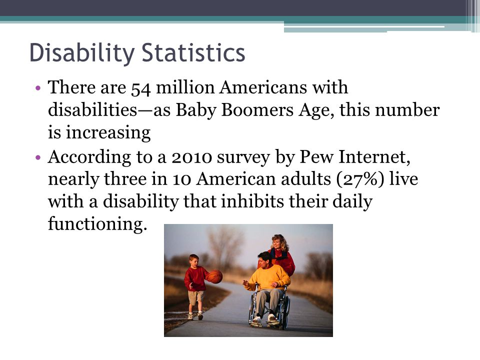 Disability Statistics There are 54 million Americans with disabilities—as Baby Boomers Age, this number is increasing According to a 2010 survey by Pew Internet, nearly three in 10 American adults (27%) live with a disability that inhibits their daily functioning.