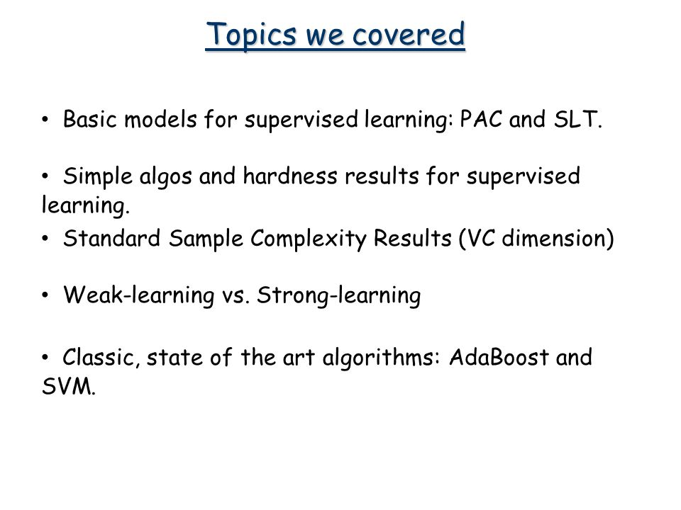 Topics we covered Simple algos and hardness results for supervised learning.