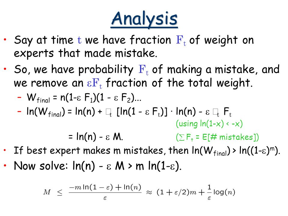 Analysis Say at time t we have fraction F t of weight on experts that made mistake.