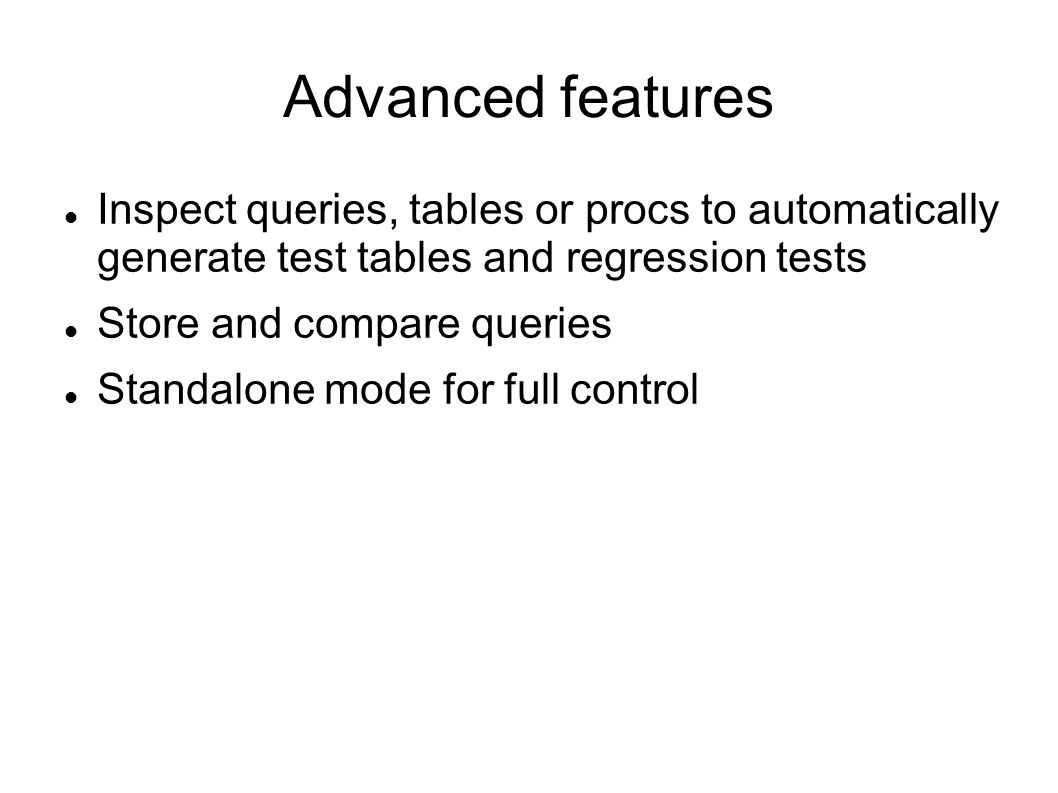 Advanced features Inspect queries, tables or procs to automatically generate test tables and regression tests Store and compare queries Standalone mode for full control