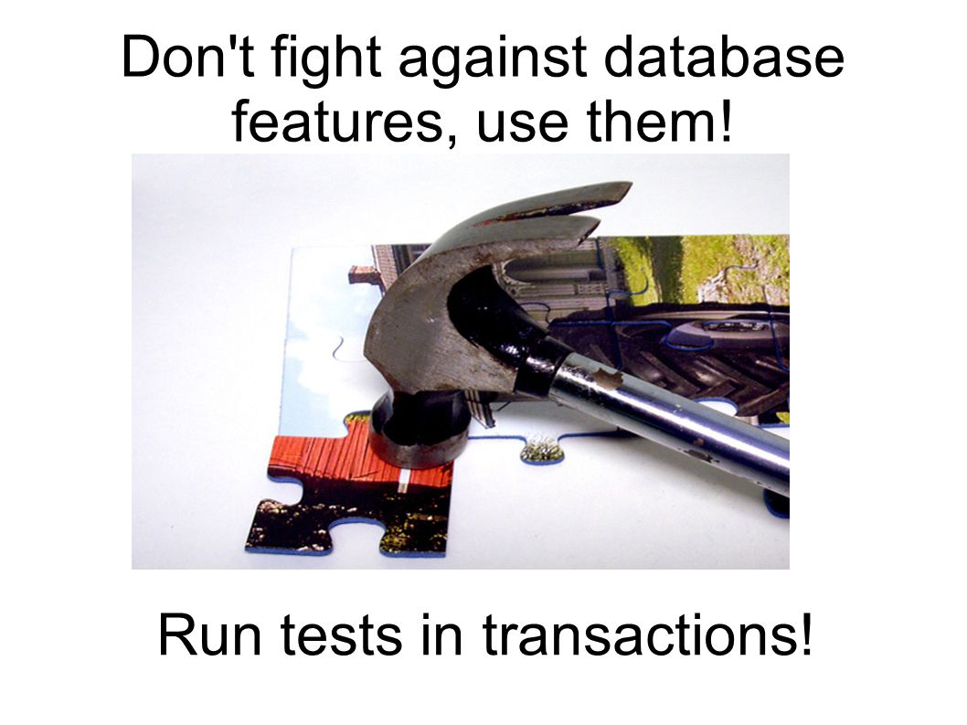 Don t fight against database features, use them! Run tests in transactions!