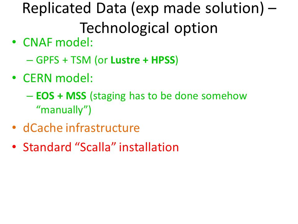 Replicated Data (exp made solution) – Technological option CNAF model: – GPFS + TSM (or Lustre + HPSS) CERN model: – EOS + MSS (staging has to be done somehow manually ) dCache infrastructure Standard Scalla installation