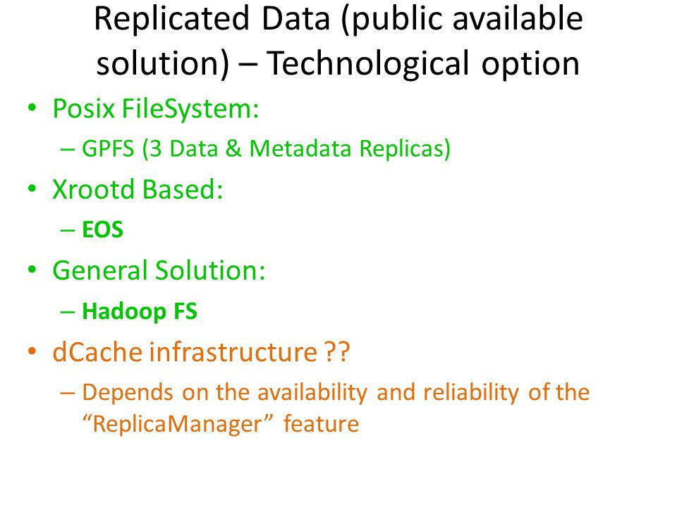 Replicated Data (public available solution) – Technological option Posix FileSystem: – GPFS (3 Data & Metadata Replicas) Xrootd Based: – EOS General Solution: – Hadoop FS dCache infrastructure ?.