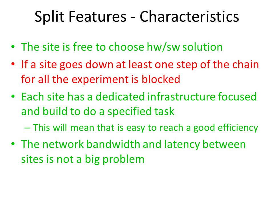 Split Features - Characteristics The site is free to choose hw/sw solution If a site goes down at least one step of the chain for all the experiment is blocked Each site has a dedicated infrastructure focused and build to do a specified task – This will mean that is easy to reach a good efficiency The network bandwidth and latency between sites is not a big problem
