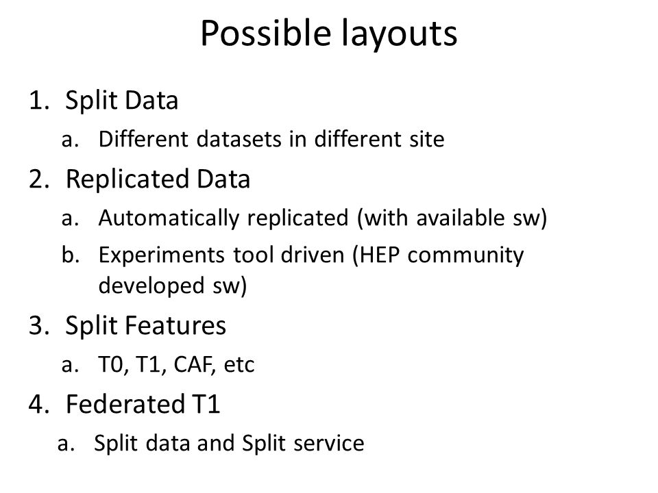 Possible layouts 1.Split Data a.Different datasets in different site 2.Replicated Data a.Automatically replicated (with available sw) b.Experiments tool driven (HEP community developed sw) 3.Split Features a.T0, T1, CAF, etc 4.Federated T1 a.Split data and Split service