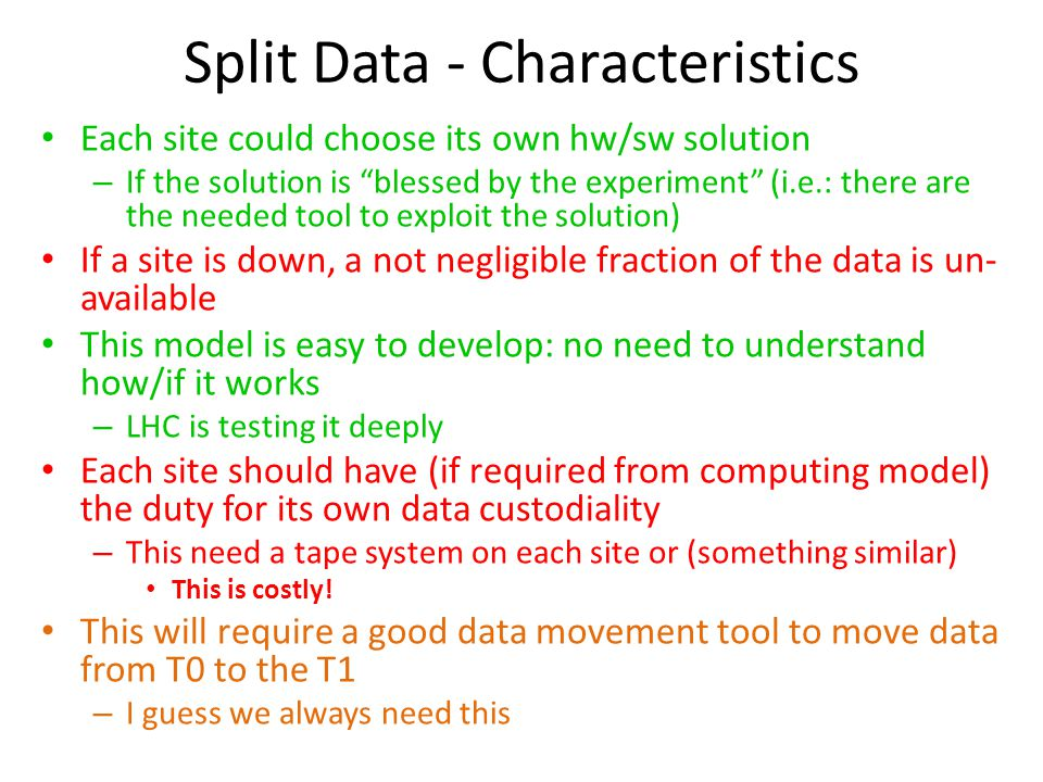 Split Data - Characteristics Each site could choose its own hw/sw solution – If the solution is blessed by the experiment (i.e.: there are the needed tool to exploit the solution) If a site is down, a not negligible fraction of the data is un- available This model is easy to develop: no need to understand how/if it works – LHC is testing it deeply Each site should have (if required from computing model) the duty for its own data custodiality – This need a tape system on each site or (something similar) This is costly.