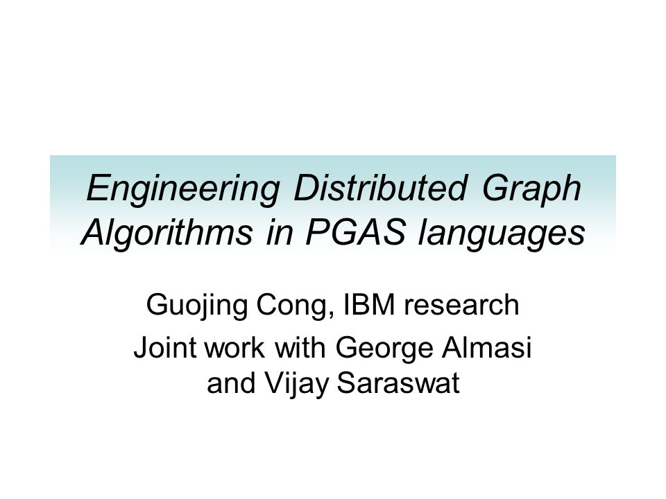 Engineering Distributed Graph Algorithms in PGAS languages Guojing Cong, IBM research Joint work with George Almasi and Vijay Saraswat
