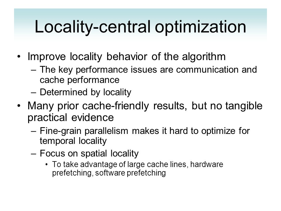 Locality-central optimization Improve locality behavior of the algorithm –The key performance issues are communication and cache performance –Determined by locality Many prior cache-friendly results, but no tangible practical evidence –Fine-grain parallelism makes it hard to optimize for temporal locality –Focus on spatial locality To take advantage of large cache lines, hardware prefetching, software prefetching