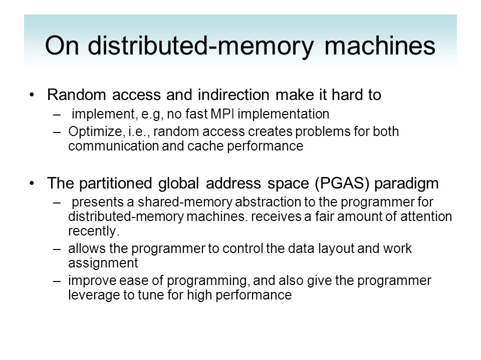 On distributed-memory machines Random access and indirection make it hard to – implement, e.g, no fast MPI implementation –Optimize, i.e., random access creates problems for both communication and cache performance The partitioned global address space (PGAS) paradigm – presents a shared-memory abstraction to the programmer for distributed-memory machines.