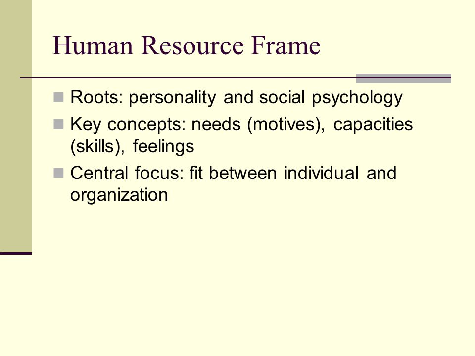 Human Resource Frame Roots: personality and social psychology Key concepts: needs (motives), capacities (skills), feelings Central focus: fit between